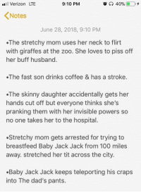 Anaconda, Skinny, and The Incredibles: il Verizon LTE  9:10 PM  Notes  June 28, 2018, 9:10 PM  The stretchy mom uses her neck to flirt  with giraffes at the zoo. She loves to piss off  her buff husband  The fast son drinks coffee & has a stroke.  .The skinny daughter accidentally gets her  hands cut off but everyone thinks she's  pranking them with her invisible powers so  no one takes her to the hospital.  Stretchy mom gets arrested for trying to  breastfeed Baby Jack Jack from 100 miles  away. stretched her tit across the city.  .Baby Jack Jack keeps teleporting his craps  into The dad's pants. colehersch:  things i was mad didn't happen in The Incredibles 2