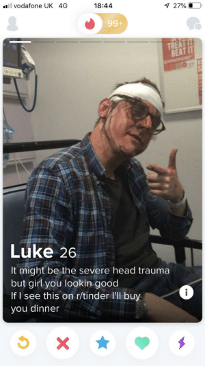 Here's to you, Luke!: il vodafone UK 4G  18:44  7 27% O  99+  TREAT IT  BEAT IT  Luke 26  It might be the severe head trauma  but girl you lookin good  If I see this on r/tinder l'll buy  i  you dinner  X Here's to you, Luke!