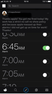 No Call No Show: il WLAN  10:14  100 %-  Q Search  r/CrappyDesign  Thanks apple! You got me fired today! My  work has a strict no call no show policy  and because apple messed up their  alarms I did not get up on time for work!  Thanks!  Alarm  6:45AM  7:00AM  7:05AM o  Alarm  Alarm  Alarm