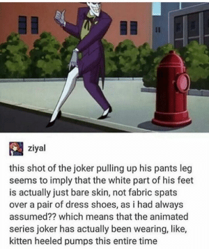 The joke is in the heel: Il  ziyal  this shot of the joker pulling up his pants leg  seems to imply that the white part of his feet  is actually just bare skin, not fabric spats  over a pair of dress shoes, as i had always  assumed?? which means that the animated  series joker has actually been wearing, like,  kitten heeled pumps this entire time The joke is in the heel
