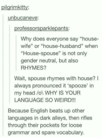 "Advice, Head, and Tumblr: ilarimkitty:  unbucaneve  rofessorsparklepants:  Why does everyone say ""house-  wife"" or ""house-husband"" whern  ""House-spouse"" is not only  gender neutral, but also  RHYMES?  Wait, spouse rhymes with house?l  always pronounced it 'spooze' in  my head /ol WHY IS YOUR  LANGUAGE SO WEIRD!!!  Because English beats up other  languages in dark alleys, then rifles  through their pockets for loose  grammar and spare vocabulary advice-animal:  That's how we do it!"