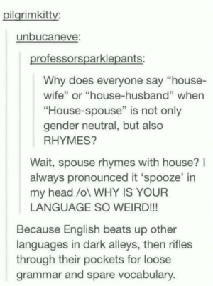 "Head, Weird, and Beats: ilarimkitty:  unbucaneve  rofessorsparklepants:  Why does everyone say ""house-  wife"" or ""house-husband"" whern  ""House-spouse"" is not only  gender neutral, but also  RHYMES?  Wait, spouse rhymes with house?l  always pronounced it 'spooze' in  my head /ol WHY IS YOUR  LANGUAGE SO WEIRD!!!  Because English beats up other  languages in dark alleys, then rifles  through their pockets for loose  grammar and spare vocabulary That's how we do it!"