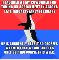 He wins this round: ILAUGHED AT MY COWORKER FOR  TAKING AN ASSIGNMENT IN ALASKA  LATE JANUARY/EARLY FEBRUARY  HE IS CURRENTLY NEARLY 30 DEGREES  WARMER THAN WE ARE, AND IT'S  ONLY GETTING WORSE THIS WEEK  made on imgur He wins this round