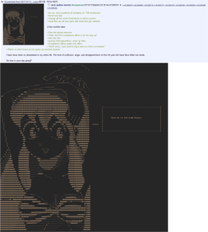 """Bbb, Bored, and Girls: ile: Screenshot from 2017-07-1(.). png (86 KB, 1015x1027)  tech autism stories Anonymous 07/15/17(Sat)23:23:35 No.61393331 >61393674 >»61393693 »61393712>»6139371761393745 61393763 >»61393849 61393900  61394382  >be me, solo sysadmin of company of 100 employees  bored one day  change all the server hostnames to animu names  modt files are all ascii girls with lewd text (pic related)  A few months later  >Over the phone intercom  >""""Alek, the PCI compliance officer is on his way up""""  shit shit shit  >quickly hide playstation, close /g/ tabs  Compliance officer walks into office  >""""Don't worry, I just need to log in and run a few commands""""  Watch in silent horror as he opens up terminal session  T have never been so devastated in my entire life. The look of confusion, anger, and disappointment on this 50 year old mans face killed me inside  So how is your day going?  mm;;; ; ; ; XXXXXXXXXXXXX:: : : : : :  mF; ; ;:::XXXXXXXXX  j;; ; ; ; XXX  .#; : :XXX#  x.  