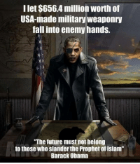 """Fall, Future, and Obama: Ilet $656.4 million worth of  USA-made military weaponry  fall into enemy hands.  """"The future must not belong  to those who slander the Prophet of Islam  Barack Obama"""