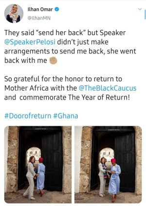 "Upvote the sharing of new perspectives!: ilhan Omar  @IlhanMN  They said ""send her back"" but Speaker  @SpeakerPelosi didn't just make  arrangements to send me back, she went  back with me  So grateful for the honor to return to  Mother Africa with the @TheBlackCaucus  and commemorate The Year of Return!  #Doorofreturn #Ghana  DOOR oF RETVRN  Doon oP RETURN Upvote the sharing of new perspectives!"