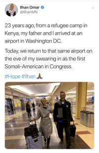 American, Today, and Washington Dc: Ilhan Omar  @llhanMN  23 years ago, from a refugee camp in  Kenya, my father and I arrived at arn  airport in Washington DC  Today, we return to that same airport on  the eve of my swearing in as the first  Somali-American in Congress.  * Round of Applause *