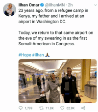 Anything is possible if you work for it: Ilhan Omar& @llhanMN 2h  23 years ago, from a refugee camp in  Kenya, my father and I arrived at an  airport in Washington DC  Today, we return to that same airport on  the eve of my swearing in as the first  Somali-American in Congress  #Hope #ilhan A.  1,799 t11.8K  62.9K Anything is possible if you work for it