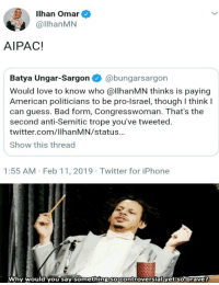 Bad, Iphone, and Love: Ilhan Omar  @llhanMN  AIPAC!  Batya Ungar-Sargon@bungarsargon  Would love to know who @llhanMN thinks is paying  American politicians to be pro-lsrael, though I think l  can guess. Bad form, Congresswoman. That's the  second anti-Semitic trope you've tweeted.  twitter.com/IlhanMN/status  Show this thread  1:55 AM Feb 11, 2019 Twitter for iPhone  Why would you say something socontroversial yet so bravet
