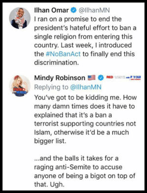 Ugh. Just ugh.  https://twitter.com/iheartmindy/status/1118941990962515968?s=21: Ilhan Omar@llhanMN  I ran on a promise to end the  president's hateful effort to ban a  single religion from entering this  country. Last week, I introduced  the #NoBanAct to finally end this  discrimination.  Mindy Robinson髫* RED ulilitMe F Your  Replying to @llhanMN  You've got to be kidding me. How  many damn times does it have to  explained that it's a ban a  terrorist supporting countries not  Islam, otherwise it'd be a much  bigger list.  ...and the balls it takes for a  raging anti-Semite to accuse  anyone of being a bigot on top of  that. Ugh. Ugh. Just ugh.  https://twitter.com/iheartmindy/status/1118941990962515968?s=21