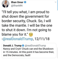 "This man has no integrity: Ilhan Omar  llhanMN  ""I'll tell you what, I am proud to  shut down the government for  border security, Chuck. So, I will  take the mantle. I will be the one  to shut it down. I'm not going to  blame you for it."" C  arealDonaldTrump, 12/11/18  Donald J. Trump @realDonaldTrump  Nancy and Cryin' Chuck can end the Shutdown  in 15 minutes. At this point it has become their,  and the Democrats, fault! This man has no integrity"