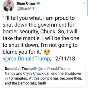 "Dank, Memes, and Target: Ilhan Omar  llhanMN  ""I'll tell you what, I am proud to  shut down the government for  border security, Chuck. So, I will  take the mantle. I will be the one  to shut it down. I'm not going to  blame you for it."" C  arealDonaldTrump, 12/11/18  Donald J. Trump @realDonaldTrump  Nancy and Cryin' Chuck can end the Shutdown  in 15 minutes. At this point it has become their,  and the Democrats, fault! This man has no integrity by AMA454 MORE MEMES"