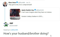 Muslim, Travel, and Husband: Ilhan Omar llhanMN Jan 15  They got to him, he is compromised!  Qasim Rashid, Esq.@MuslimIQ  I can't even imagine what they have on Graham.  Senator Lindsey Graham in 2015...  DENOUND  TRUMPS MUSLIM TRAVEL  UWF  @JammieW  Replying to @IlhanMIN  How's your husband/brother doing?