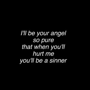 Angel, Pure, and Sinner: I'lI be your angel  so pure  that when you'I  hurt me  you'll be a sinner