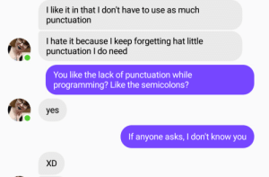 Friend is learning Python. Couldnt believe my ears: Ilike it in that I don't have to use as much  punctuation  I hate it because l keep forgetting hat little  punctuation I do need  You like the lack of punctuation while  programming? Like the semicolons?  yes  If anyone asks, I don't know you  XD Friend is learning Python. Couldnt believe my ears