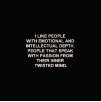 twisted mind: ILIKE PEOPLE  WITH EMOTIONAL AND  INTELLECTUAL DEPTH,  PEOPLE THAT SPEAK  WITH PASSION FROM  THEIR INNER  TWISTED MIND.