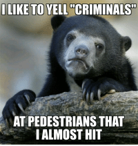 """Reddit, Law, and Really: ILIKE TO YELL C""""CRIMINALS  AT PEDESTRIANS THAT    ALMOST I am the law ( not really )"""