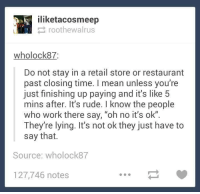 "Dank, 🤖, and Working: iliketacosmeep  roothewalrus  wholock87:  Do not stay in a retail store or restaurant  past closing time. mean unless you're  just finishing up paying and it's like 5  mins after. It's rude. know the people  who work there say, ""oh no it's ok""  They're lying. It's not ok they just have to  say that.  Source: who lock87  127,746 notes"