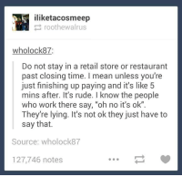 "Dank, 🤖, and Means: iliketacosmeep  roothewalrus  wholock87:  Do not stay in a retail store or restaurant  past closing time. I mean unless you're  just finishing up paying and it's like 5  mins after. It's rude. know the people  who work there say, ""oh no it's ok""  They're lying. It's not ok they just have to  say that.  Source: who lock87  127,746 notes"