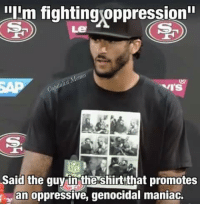 "Fighting: Ilim fightingoppression""  RADY  NFL  said the guy in the shirtthat promotes  an oppressive, genocidal maniac. Fighting"