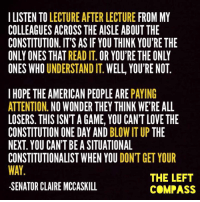 Memes, Constitution, and Compassion: ILISTEN TO  LECTURE AFTER LECTURE  FROM MY  COLLEAGUESACROSS THE AISLE ABOUT THE  CONSTITUTION. IT'S AS IF YOU THINK YOU'RE THE  ONLY ONES THAT  READ IT  OR YOU'RE THE ONLY  ONES WHO  UNDERSTAND IT  WELL YOU'RE NOT  I HOPE THE AMERICAN PEOPLE ARE  PAYING  ATTENTION  NO WONDER THEY THINK WERE ALL  LOSERS. THIS ISNTA GAME, YOU CANT LOVE THE  CONSTITUTION ONE DAY AND  BLOW IT UP THE  NEXT YOU CAN'TBEASITUATIONAL  CONSTITUTIONALISTWHEN YOU  DONT GET YOUR  THE LEFT  -SENATOR CLAIRE MCCASKILL  COMPASS There are so many people who need to hear this. SO. MANY.