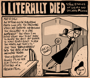 I Literally Died No. 49 (Socially Awkward Media) [OC]: ILITERALLY DIED  TRUE STORIES  OF WEIRP AND  UNCANNy EATHS  MAY 10,2 16  THE fOLLouSNG TO A LİVE  D01NG RİGHT Now' % NOT MADE  To CREATE THE BU2Z BUT RATHER  To MAKE PEOPLE REACT, TO OPEN  THE MİNDS, AND THATS ',  SHE THEN THROWS HERSELF  INTo THE PATH of AN  VIVE LA  FRANCE  THUS A ResIDENT oF  FRANCE F LMS HER  FRENCH PiLM I Literally Died No. 49 (Socially Awkward Media) [OC]