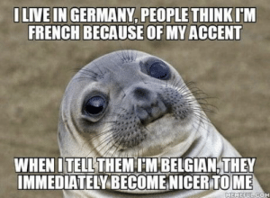 Its always a weird moment: ILIVE IN GERMANY, PEOPLE THINK  IM  FRENCH BECAUSE OF MY ACCENT  WHEN ITHEMM BELGIAN,THEY  IMMEDIATELY BECOMENICER TOME  TELL  MEMEEUL COM Its always a weird moment
