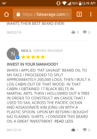 "Assassination, Beard, and Funny: ,ill 50 12:19 AM  50°  a E  fatsavage.com  https  WANTS THEIR BEST BEARD EVER!  08/02/16  NICK S. VERIFIED REVIEWER  INVEST IN YOUR MANHOOD  WHEN APPLIED ""FAT SAVAGE"" BEARD OIL TO  MY FACE I PROCEEDED TO SPLIT  APPROXIMATELY 200,000 LOGS. THEN I BUILT A  LOG CABIN OUT OF THAT WOOD. IN THAT  CABIN OBTAINED 17 BLACK BELTS IN  MARTIAL ARTS. THEN l HOLLOWED OUTATREE  IN ORDER TO CONSTRUCT AN CANOE THAT I  USED TO SAIL ACROSS THE PACIFIC OCEAN  AND ASSASSINATE KIM JONG UN WITH A  PLASTIC SPOON. U PON MY RETURN l BOUGHT  642 FLANNEL SHIRTS. I CONSIDER THIS BEARD  OIL A GREAT INVESTMENT. READ LESS  09/12/16 Manliest review"