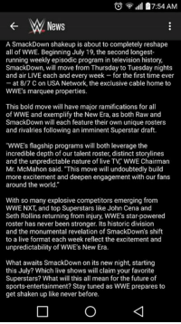 """The brand split is official: ,ill 7:54 AM  W News  A SmackDown shakeup is about to completely reshape  all of WWE. Beginning July 19, the second longest-  running weekly episodic program in television history,  SmackDown, will move from Thursday to Tuesday nights  and air LIVE each and every week for the first time ever  at 8/7 C on USA Network, the exclusive cable home to  WWE's marquee properties.  This bold move will have major ramifications for all  of WWE and exemplify the New Era, as both Raw and  SmackDown will each feature their own unique rosters  and rivalries following an imminent Superstar draft.  """"WWE's flagship programs will both leverage the  incredible depth of our talent roster, distinct storylines  and the unpredictable nature of live TV WWE Chairman  Mr. McMahon said. """"This move will undoubtedly build  more excitement and deepen engagement with our fans  around the world.""""  With so many explosive competitors emerging from  WWE NXT, and top Superstars like John Cena and  Seth Rollins returning from injury, WWEs star-powered  roster has never been stronger. Its historic division  and the monumental revelation of SmackDown's shift  to a live format each week reflect the excitement and  unpredictability of WWE's New Era.  What awaits SmackDown on its new night, starting  this July? Which live shows will claim your favorite  Superstars? What will this all mean for the future of  sports-entertainment? Stay tuned as WWE prepares to  get shaken up like never before The brand split is official"""