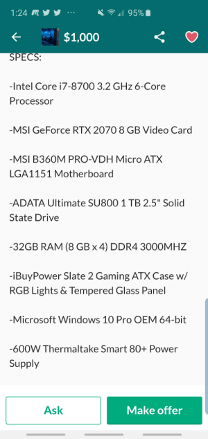 """Is this a good deal for 1,000? I know nothing about PC's lol: ill 95%  1:24 my  ..е  $1,000  SPECS  -Intel Core i7-8700 3.2 GHz 6-Core  Processor  -MSI GeForce RTX 2070 8 GB Video Card  -MSI B360M PRO-VDH Micro ATX  LGA1151 Motherboard  -ADATA Ultimate SU800 1 TB 2.5"""" Solid  State Drive  -32GB RAM (8 GB x 4) DDR4 3000MHZ  -iBuyPower Slate 2 Gaming ATX Case w/  RGB Lights & Tempered Glass Panel  -Microsoft Windows 10 Pro OEM 64-bit  -600W Thermaltake Smart 80+ Power  Supply  Ask  Make offer Is this a good deal for 1,000? I know nothing about PC's lol"""