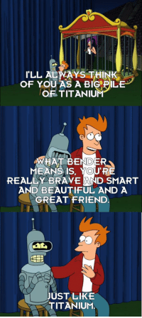 Beautiful, Brave, and Engineering: I'LL ALWAYS THINK  OF YOU AS A BIC DILE  OF TITANIUM  WHAT BENDER  MEANS IS, YOU'RE  REALLY BRAVE AND SMART  AND BEAUTIFUL AND A  GREAT FRIEND  づ  UST LIKE  TITANIUM Engineers_IRL