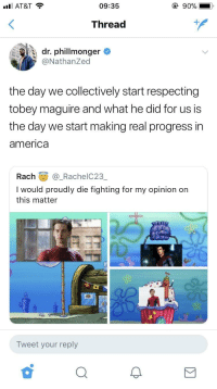 America, Blackpeopletwitter, and Spider: ill AT&T  09:35  Thread  dr. phillmonger  @NathanZed  the day we collectively start respecting  tobey maguire and what he did for us is  the day we start making real progress in  america  Rach@_RachelC23  I would proudly die fighting for my opinion on  this matter  eg3  Tweet your reply <p>Let's all be honest Toby was the best Spider-Man (via /r/BlackPeopleTwitter)</p>