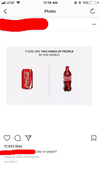 "Tumblr, Pepsi, and At&t: ill AT&T  11:19 AM  Photo  .e  THERE ARE TWO KINDS OF PEOPLE  IN THIS WORL  ㄇ  17,422 likes  oke or pepsi?  View all 846 comments  OCTOBER 31 <p><a href=""http://memehumor.net/post/167675776983/coke-or-pepsi"" class=""tumblr_blog"">memehumor</a>:</p>  <blockquote><p>Coke or Pepsi?</p></blockquote>"