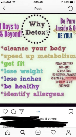"""Steam, Vegan, and At&t: .ill AT&T  6:15 AM  70%  Post  Days to: Why': Be Pue  &Beyoni..  '..BE YOU!  cleanse your body  """"speed up metabolism  get fit  lose weight GLUTEN FREE  *lose inches O ARTFICIAL SWEENE  *be healthy  *identify allergens  VEGAN CERTIFIED  NON-GMO  NO ARTIFICIAL FLAVORS  NO DIARY OR SOY  AND MORE!  nd 8 others My friend is back on the bullshit Arbonne train, full steam ahead. We've got the garbage infographic here, rife with spelling errors and words cut off."""