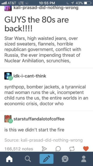 Someone please comment with lyrics that work: ill AT&T LTE  10:55 PM  all-prasad-did-nothing-wrong  GUYS the 80s are  back!!!!  Star Wars, high waisted jeans, over  sized sweaters, flannels, horrible  republican government, conflict with  Russia, the ever impending threat of  Nuclear Anihilation, scrunchies,  idk-i-cant-think  synthpop, bomber jackets, a tyrannical  mad woman runs the uk, incompetent  child runs the us, the entire worlds in an  economic crisis, doctor who  starstuffandalotofcoffee  is this we didn't start the fire  Source: kali-prasad-did-nothing-wrong  166,51 2 notes > Someone please comment with lyrics that work