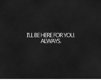 You, For, and Always: I'LL BE HERE FOR YOU.  ALWAYS.