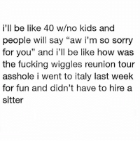 """Be Like, Fucking, and Memes: i'll be like 40 w/no kids and  people will say """"aw i'm so sorry  for you"""" and i'll be like how was  the fucking wiggles reunion tour  asshole i went to italy last week  for fun and didn't have to hire a  sitter Bang bang mother fuckers!!"""