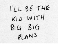 Big Plans: ILL BE THE  KID WITH  Bia BIG  PLANS