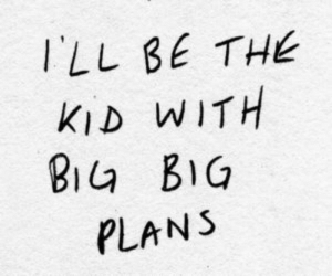 quotes:I'll be the kid with big big plans: ILL BE THE  KID WITH  BIa BIG  PLANS quotes:I'll be the kid with big big plans