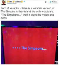 """ill Bill  Oakley  ip o  Ipo  Follow  @thatbilloakley  I am at karaoke there is a karaoke version of  The Simpsons theme and the only words are  """"The Simpsons  then it plays the music and  ends  The Simpsons What the fuck simpsons thesimpsons homer bart simson funny tv"""