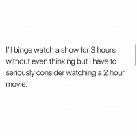 Lol yea! @loud: I'll binge watch a show for 3 hours  without even thinking but I have to  seriously consider watching a 2 hour  movie. Lol yea! @loud