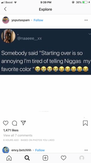 ": ill Boost  9:39 PM  36%  Explore  yoputaspam Follow  @naaeee_xxX  Somebody said ""Starting over is so  annoying I'm tired of telling Niggas my  favorite color ""  1,471 likes  View all 7 comments  6 HOURS AGO BASED ON PHOTOS YOU LIKED  envy.bxtchhh Follow"