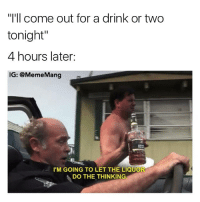 """Liquor always makes the best decisions @brokebetches: """"I'll come out for a drink or two  tonight'  4 hours later:  IG: @Meme Mang  I'M GOING TO LET THE LIQUOR  DO THE THINKING Liquor always makes the best decisions @brokebetches"""