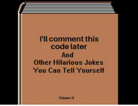 Jokes, Hilarious, and Code: I'll comment this  code later  And  Other Hilarious Jokes  You Can Tell Yourself  Volume II Its supposed to be self documenting!