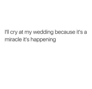 A Miracle: I'll cry at my wedding because it's a  miracle it's happening