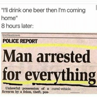 "About last night 😮😮😮😮⛽💨🍷: ""I'll drink one beer then I'm coming  home""  8 hours later:  Shitheadsteve  POLICE REPORT  Man arrested  for everything  Unlawful possession of a cured vehicle  frearm by a felon, theft, pos About last night 😮😮😮😮⛽💨🍷"