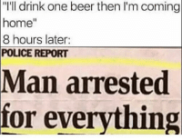 "@funnyheadlines posts the craziest news story headlines from this f*cked up world we live in and it's the best new account on Insta 😂😂: ""I'll drink one beer then I'm coming  home""  8 hours later:  POLICE REPORT  Man arrested  for everything @funnyheadlines posts the craziest news story headlines from this f*cked up world we live in and it's the best new account on Insta 😂😂"