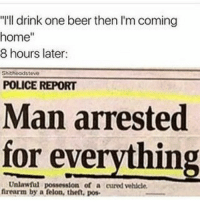 "Ever been this drunk? (@funnyheadlines): ""I'll drink one beer then I'm coming  home""  8 hours later:  Shitheadstewo  POLICE REPORT  Man arrested  for everything  Unlawful possession of a cured vehlcle  nrearm by a felon, the, pos Ever been this drunk? (@funnyheadlines)"