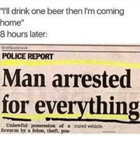 "How's that even possible 😂: ""I'll drink one beer then I'm coming  home""  8 hours later:  Shitheadstew  POLICE REPORT  Man arrested  for everything  Unlawful possession of a cured vehicle  firearm by a felon, the,o How's that even possible 😂"