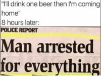 "<p>Just One 🍺</p>: ""I'll drink one beer then I'm coming  home""  8 hours later  POLICE REPORT  Man  arrested  for everything <p>Just One 🍺</p>"